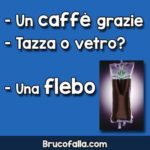 Un caffè grazie. Tazza o vetro? Una flebo