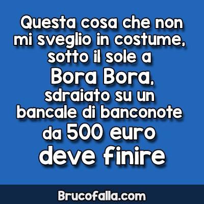 Questa cosa che non mi sveglio in costume, sotto il sole a bora Bora, sdraiato su un bancale di banconote da 500 euro deve finire