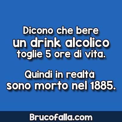 Dicono che bere un drink alcolico toglie 5 ore di vita. Quindi in realtà sono morto nel 1885